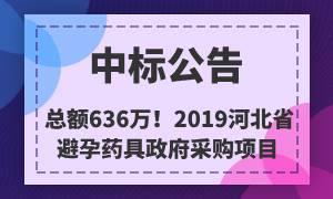 总金额636万元!2019河北省避孕药具政府采购中标公告