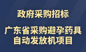 8月20日招标截止!广东省采购避孕药具身份证智能自助发放机项目