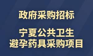 8月21日招标截止!宁夏2019公共卫生避孕药具采购项目